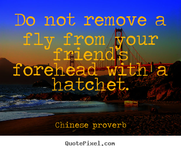 Friendship quotes - Do not remove a fly from your friend's forehead with a hatchet.