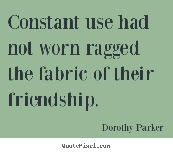 Constant use had not worn ragged the fabric of their.. Dorothy Parker best friendship quotes