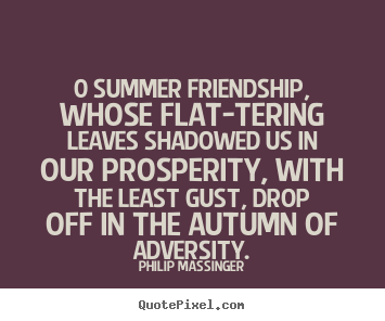 0 summer friendship, whose flat-tering leaves shadowed.. Philip Massinger top friendship quotes