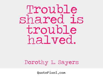 Diy picture quotes about friendship - Trouble shared is trouble halved.