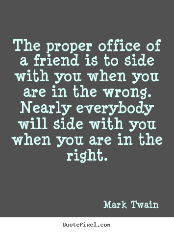 Mark Twain picture quotes - The proper office of a friend is to side with you when.. - Friendship quote