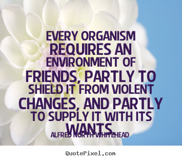 Alfred North Whitehead pictures sayings - Every organism requires an environment of friends,.. - Friendship quotes