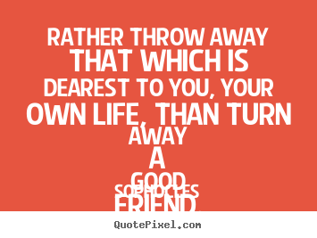 Friendship sayings - Rather throw away that which is dearest to..
