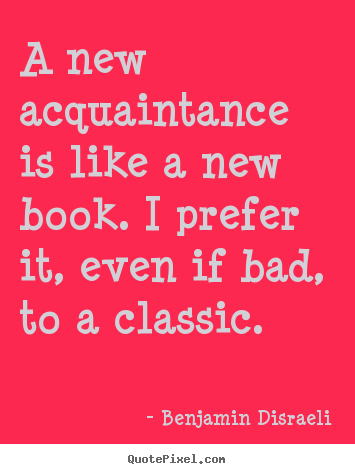 Friendship quotes - A new acquaintance is like a new book. i prefer it,..