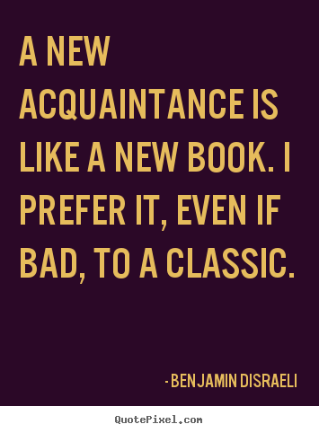 Benjamin Disraeli poster quote - A new acquaintance is like a new book. i prefer it, even if bad,.. - Friendship quotes