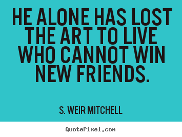 He alone has lost the art to live who cannot.. S. Weir Mitchell popular friendship quote