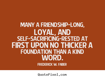 Frederick W. Faber picture quotes - Many a friendship-long, loyal, and self-sacrificing-rested.. - Friendship quotes
