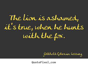 Friendship quote - The lion is ashamed, it's true, when he hunts with the..