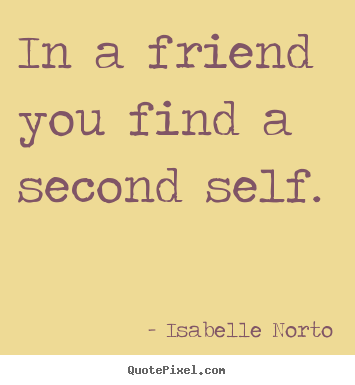 Friendship quotes - In a friend you find a second self.