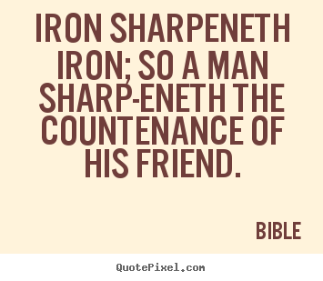 Quotes about friendship - Iron sharpeneth iron; so a man sharp-eneth the countenance..