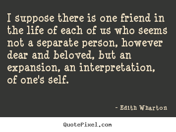 Edith Wharton poster quotes - I suppose there is one friend in the life of each of us.. - Friendship quotes