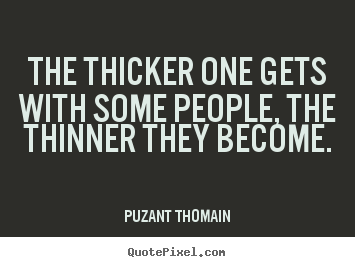 Quotes about friendship - The thicker one gets with some people, the thinner..