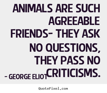 Friendship sayings - Animals are such agreeable friends- they ask no questions,..