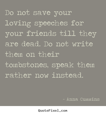 Anna Cummins picture quote - Do not save your loving speeches for your friends till they are dead... - Friendship quotes