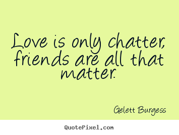 Love is only chatter, friends are all that matter. Gelett Burgess famous friendship quote