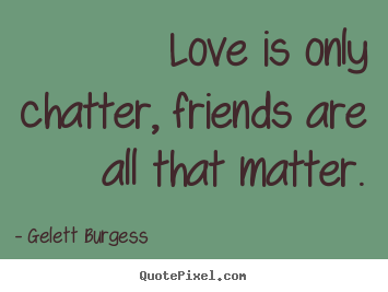 Love is only chatter, friends are all that matter. Gelett Burgess popular friendship quotes
