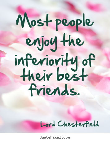 Friendship Quotes Most People Enjoy The Inferiority Of Their Best Enchanting Enjoying With Friends Quotes