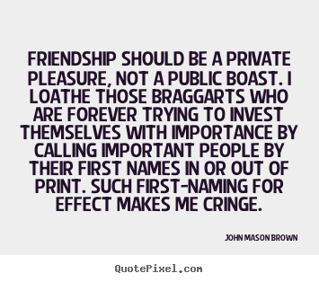 Friendship should be a private pleasure, not a public boast... John Mason Brown great friendship sayings