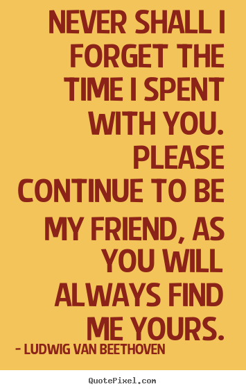 Quote about friendship - Never shall i forget the time i spent with..