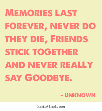 Memories last forever, never do they die, friends.. Unknown good friendship quotes