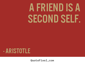 Friendship quotes - A friend is a second self.