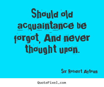 Quote about friendship - Should old acquaintance be forgot, and never thought upon.