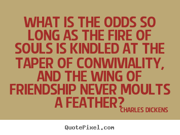Charles Dickens picture quotes - What is the odds so long as the fire of souls is kindled.. - Friendship quote