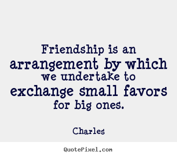 Quotes about friendship - Friendship is an arrangement by which we undertake to exchange..