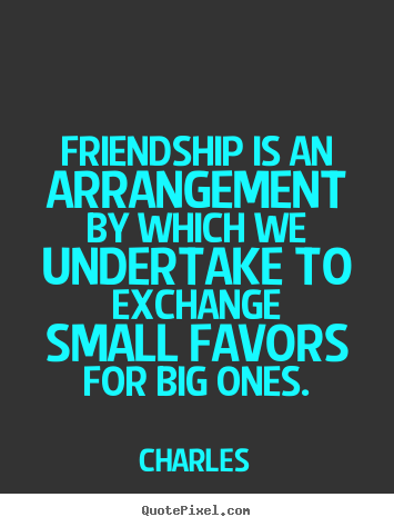 Quotes about friendship - Friendship is an arrangement by which we undertake to..