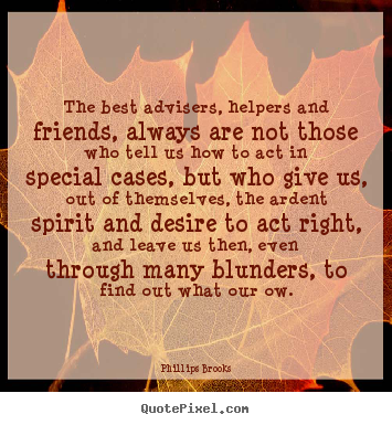 The best advisers, helpers and friends, always.. Phillips Brooks greatest friendship quotes