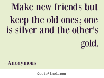 Friendship quotes - Make new friends but keep the old ones; one is silver..
