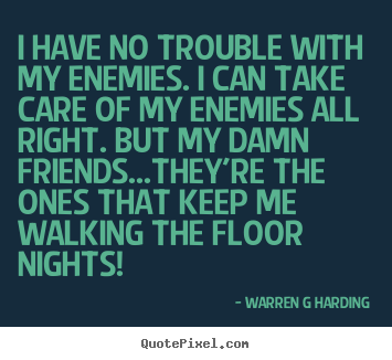 Quote about friendship - I have no trouble with my enemies. i can take care..