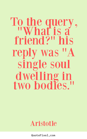 Design picture quotes about friendship - To the query, ''what is a friend?'' his reply was ''a single soul dwelling..