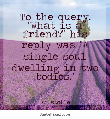 To the query, ''what is a friend?'' his reply.. Aristotle good friendship quote