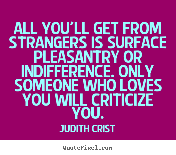 Friendship quote - All you'll get from strangers is surface pleasantry or indifference...