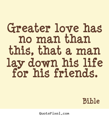 Make picture sayings about friendship - Greater love has no man than this, that a man lay..