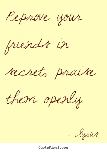Syrus picture quotes - Reprove your friends in secret, praise them openly. - Friendship sayings