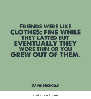 Friends were like clothes: fine while they lasted but eventually.. David Nicholls best friendship quote