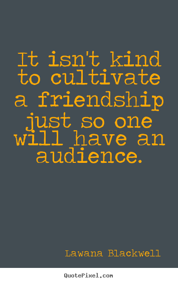 Friendship quotes - It isn't kind to cultivate a friendship just so one will..
