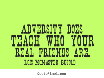 Lois McMaster Bujold picture quote - Adversity does teach who your real friends are. - Friendship quotes