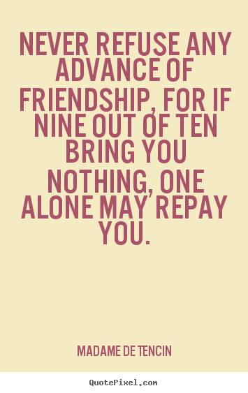 Quotes about friendship - Never refuse any advance of friendship, for..