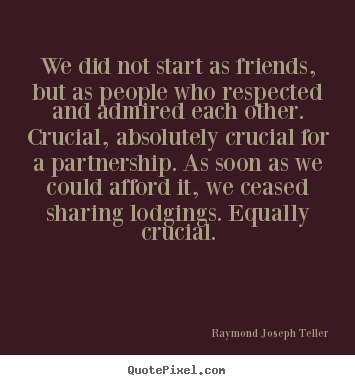 Friendship quote - We did not start as friends, but as people who respected and admired each..
