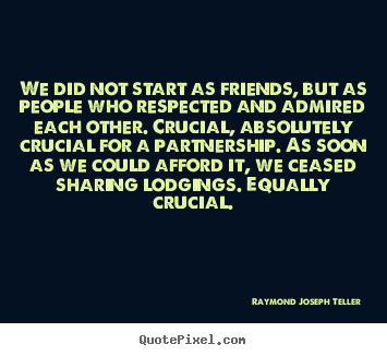 Raymond Joseph Teller picture quotes - We did not start as friends, but as people who respected and admired.. - Friendship quote