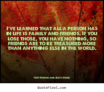 Trey Parker And Matt Stone picture quotes - I've learned that all a person has in life is family and friends. if.. - Friendship quote