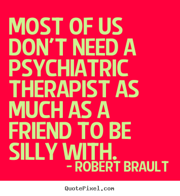 Most of us don't need a psychiatric therapist as much as.. Robert Brault  friendship quotes