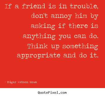 Sayings about friendship - If a friend is in trouble, don't annoy him by asking if..