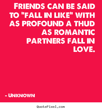 "Make custom picture quotes about friendship - Friends can be said to ""fall in like"" with as profound a thud.."