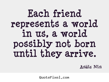 Anäis Nin picture quotes - Each friend represents a world in us, a world possibly.. - Friendship quotes