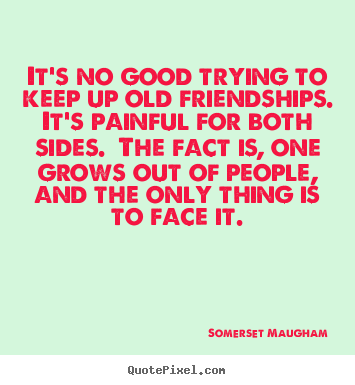 Friendship quote - It's no good trying to keep up old friendships. ..