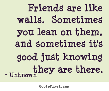 Friends are like walls.  sometimes you lean on them,.. Unknown famous friendship quote